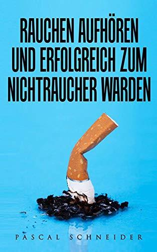 Rauchen aufhören und erfolgreich zum Nichtraucher werden: Gesundheitliche Fakten und Tipps um das Rauchen aufzugeben (German Edition)