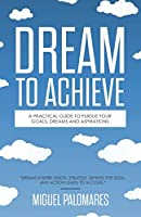 Dream to Achieve: A Practical Guide to Pursue Your Goals, Dreams and Aspirations
