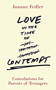 Love in the Time of Contempt: Consolations for Parents of Teenagers by [Fedler, Joanne]