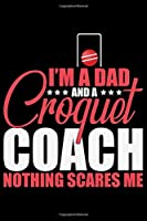 I'm A Dad And A Croquet Coach Nothing Scares Me: Cool Croquet Coach Journal Notebook - Gifts Idea for Croquet Coach Notebook for Men & Women.