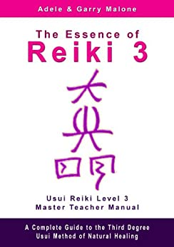 The Essence of Reiki 3 - Usui Reiki Level 3 Master Teacher Manual: A step by step guide to the teachings and disciplines associated with Third Degree Usui Reiki by [Malone, Adele, Malone, Garry]