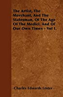 The Artist, the Merchant, and the Statesman, of the Age of the Medici, and of Our Own Times - Vol I.