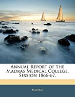 Annual Report of the Madras Medical College, Session 1866-67.