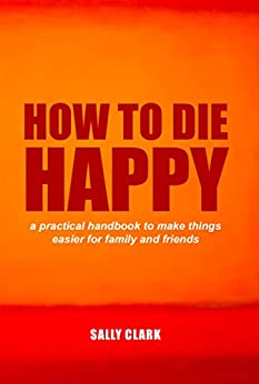 How To Die Happy: a practical handbook to make things easier for families and friends by [Clark, Sally]