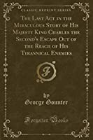 The Last ACT in the Miraculous Story of His Majesty King Charles the Second's Escape Out of the Reach of His Tyrannical Enemies (Classic Reprint)