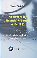 Valuations for Financial Reporting under IFRS: Real Estate and Other Tangible Assets (Valuers' Briefing)