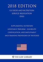 Supplemental Nutrition Assistance Program - Eligibility, Certification, and Employment and Training Provisions of the Food (Us Food and Nutrition Service Regulation) (Fns) (2018 Edition)