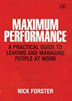 Maximum Performance: A Practical Guide To Leading And Managing People At Work