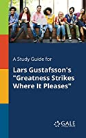 A Study Guide for Lars Gustafsson's Greatness Strikes Where It Pleases