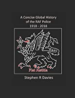 A CONCISE GLOBAL HISTORY OF THE RAF POLICE 1918 - 2018