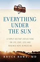Everything Under the Sun: A Family Doctor's Reflections on Life, Love, Loss and Renewed Hope in Medicine