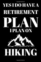Yes I Do Have A Retirement Plan I Plan On Hiking - Hiking Lover Journal: Inspirational Notebook, Motivational Quote Notebook, Funny Anniversary Bridesmaid Best Friends Best Gift Notebook