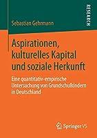 Aspirationen, kulturelles Kapital und soziale Herkunft: Eine quantitativ-empirische Untersuchung von Grundschulkindern in Deutschland