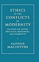 Ethics in the Conflicts of Modernity: An Essay on Desire, Practical Reasoning, and Narrative (Camb02)