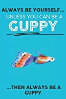 Always Be Your Self Unless You Can Be A Guppy  Then Always Be A Guppy: Cute Guppy  Lovers Journal / Notebook / Diary / Birthday Gift (6x9 - 110 Blank Lined Pages)