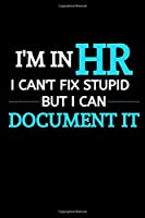 I Am In HR I Can't Fix Stupid But I Can Document It: Funny Male Boss Gift| HR Manager Gift | |Thank You Gag Gift For Employees, Staff and Colleagues| |Use As Diary, Notebook Or Organizer| (Gag Gift)