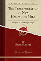The Transportation of New Hampshire Milk, Vol. 1: Analysis of Trucking Charges (Classic Reprint)