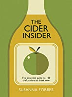 The Cider Insider: The Essential Guide to 100 Craft Ciders to Drink Now
