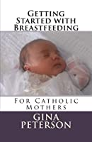 Getting Started With Breastfeeding: For Catholic Mothers