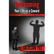 Overcoming Your Fears and Your Life as a Coward: Using ACT Principles to live a courageous life