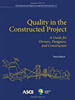 Quality in the Constructed Project: A Guide for Owners, Designers, and Constructors (ASCE Manual and Reports on Engineering Practice)