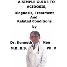 A  Simple  Guide  To  Acidosis,  Diagnosis, Treatments  And  Related Conditions (A Simple Guide to Medical Conditions)
