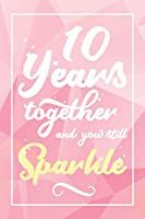 10 Years Together And You Still Sparkle: Lined Journal / Notebook - 10th Anniversary Gifts for Her - Funny 10 yr Wedding Anniversary Celebration Gift -  10 Years Together