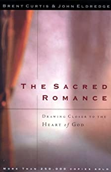 The Sacred Romance: Drawing Closer to the Heart of God by [Curtis, Brent, Eldredge, John]