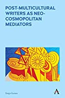 Post-multicultural Writers As Neo-cosmopolitan Mediators (Anthem Studies in Australian Literature and Culture)
