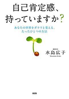 [水島 広子]の自己肯定感、持っていますか? あなたの世界をガラリと変える、たったひとつの方法 大和出版