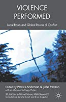 Violence Performed: Local Roots and Global Routes of Conflict (Studies in International Performance)