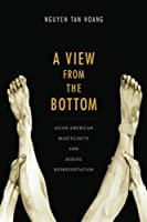 A View from the Bottom: Asian American Masculinity and Sexual Representation (Perverse Modernities: A Series Edited by Jack Halberstam and)