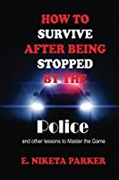 How to Survive After Being Stopped by the Police and Other Lessons to Master the Game