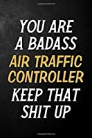 You Are A Badass Air Traffic Controller Keep That Shit Up: Air Traffic Controller Journal / Notebook / Appreciation Gift / Alternative To a Card For Air Traffic Controllers ( 6 x 9 -120 Blank Lined Pages )