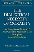The Dialectical Necessity of Morality: An Analysis and Defense of Alan Gewirth's Argument to the Principle of Generic Consistency