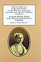 The Contribution of Quaker Women to the Political Struggle for Abolition, Women's Rights, and Peace: From the Hicksite Schism to the American Friends Service Committee