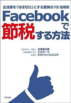 [正鬼晋太郎, ミスターK, タカハシ☆ヒロユキ]のFacebookで節税する方法;生活費を「ほぼゼロ」にする驚異のFB活用術
