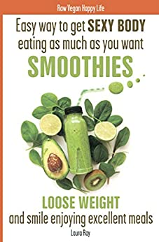 Easy way to get SEXY BODY eating as much as you want. SMOOTHIES. 100 recipes of green energy and great mood. Loose weight and smile enjoying excellent meals. (Raw Vegan Happy Life Book 1) by [Ray, Laura]