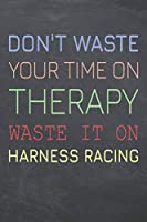 Don't Waste Your Time On Therapy Waste It On Harness Racing: Harness Racing Notebook, Planner or Journal | Size 6 x 9 | 110 Dot Grid Pages | Office Equipment, Supplies |Funny Harness Racing Gift Idea for Christmas or Birthday