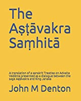 The Aṣṭāvakra Saṃhitā: A translation of a sanskrit Treatise on Advaita Vedānta presented as a dialogue between the sage Aṣṭāvakra and King janaka