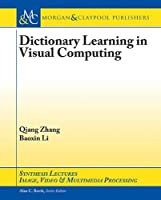 Dictionary Learning in Visual Computing (Synthesis Lectures on Image, Video, and Multimedia Processing)