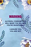 Warning: Alcohol Consumption Will Make You Believe You're Whispering. I Assure You, You Are Not.: Alcoholism Notebook Journal Composition Blank Lined Diary Notepad 120 Pages Paperback  Blue Flowers