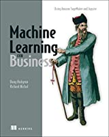 Machine Learning for Business: Using Amazon SageMaker and Jupyter