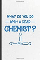 What Do You Do with a Dead Chemist: Funny Chemistry Chemist Lined Notebook/ Blank Journal For Chemistry Teacher Student, Inspirational Saying Unique Special Birthday Gift Idea Modern 6x9 110 Pages
