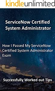 How I Passed My ServiceNow Certified System Administrator Exam: Successfully Worked out Tips (English Edition)