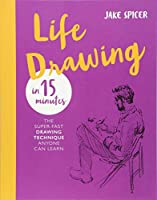 Life Drawing in 15 Minutes: The Super-fast Drawing Technique Anyone Can Learn (Draw in 15 Minutes)