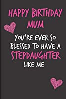 Happy Birthday Mum, You're Ever So Blessed To Have A Stepdaughter: Mother's Day Notebook - Funny, Cheeky Birthday Joke Journal for Mum (Mom), Sarcastic Rude Blank Book , Anniversary Banter Occasions Greeting  (Unique Gift Alternative to a Greeting Card)