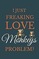 I Just Freakin Love Monkeys Problem?: Novelty Notebook Gift For Monkeys Lovers