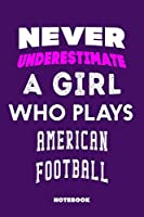 Never Underestimate a Girl Who Plays American Football: 120 Pages, 6x9, Soft Cover, Matte Finish, Lined Sport Journal, Funny Sport Notebook, perfect gift for American Football Supporter