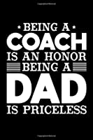 Being A Coach Is An Honor Being A Dad Is Priceless: Birthday, Retirement, Appreciation, Fathers Day Special Gift, Lined Notebook, 6 x 9 , 120 Pages